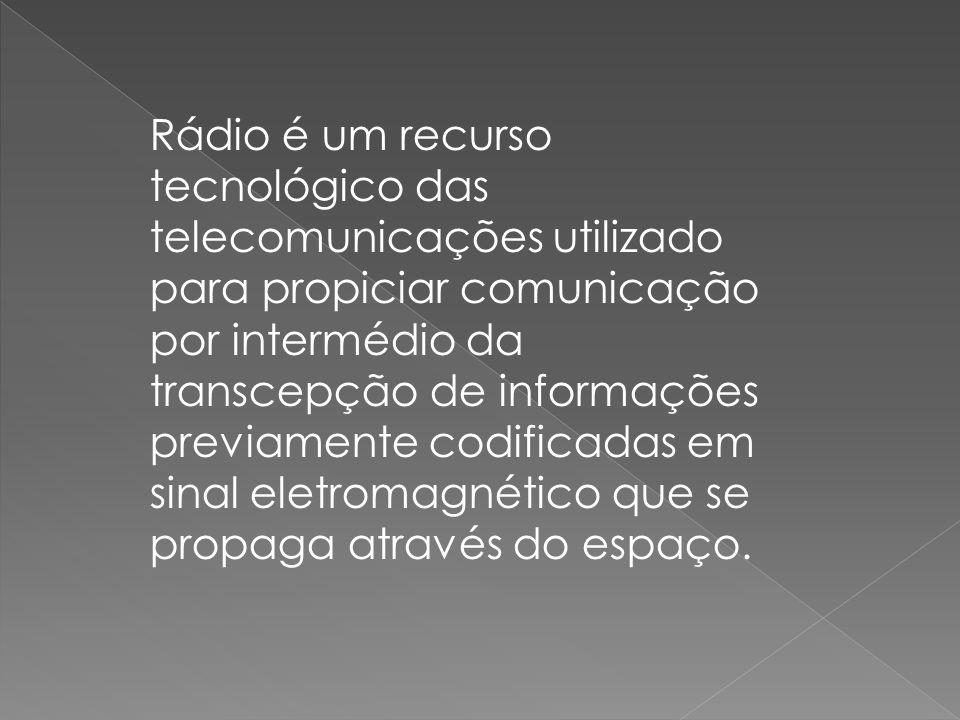 Rádio é um recurso tecnológico das telecomunicações utilizado para propiciar comunicação por intermédio da transcepção de informações previamente codificadas em sinal eletromagnético que se propaga através do espaço.