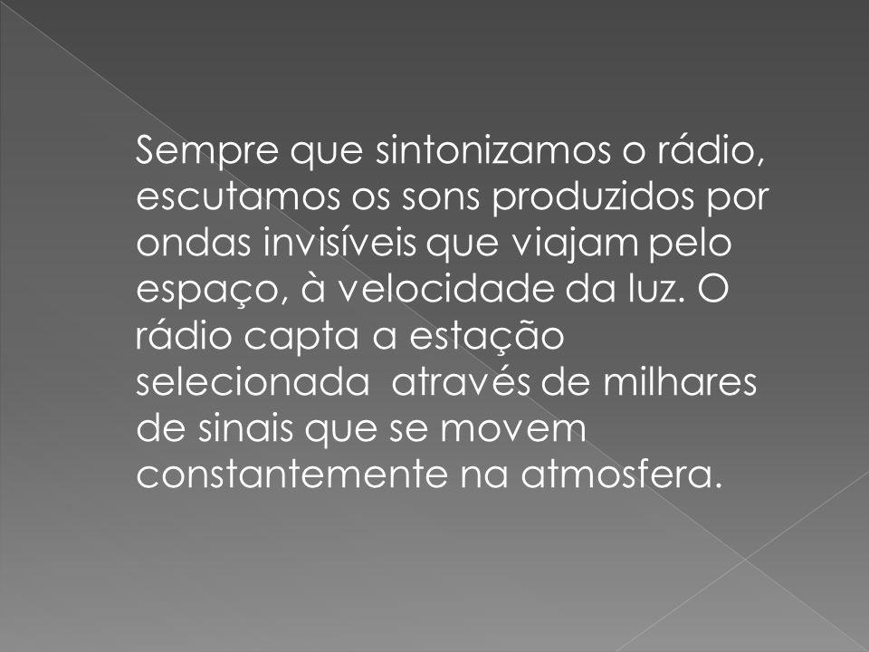 Sempre que sintonizamos o rádio, escutamos os sons produzidos por ondas invisíveis que viajam pelo espaço, à velocidade da luz.