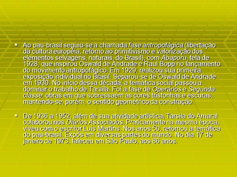 Ao pau-brasil seguiu-se a chamada fase antropofágica (libertação da cultura européia, retorno ao primitivismo e valorização dos elementos selvagens, naturais, do Brasil), com Abaporu, tela de 1928, que inspirou Oswald de Andrade e Raul Bopp no lançamento do movimento antropofágico. Em 1929, realizou sua primeira exposição individual no Brasil. Separou-se de Oswald de Andrade em 1930. No início dessa década, a temática social passou a dominar o trabalho de Tarsila. Foi a fase de Operários e Segunda classe, obras em que sobressaem as cores tristonhas e escuras, mantendo-se, porém, o sentido geométrico da construção.