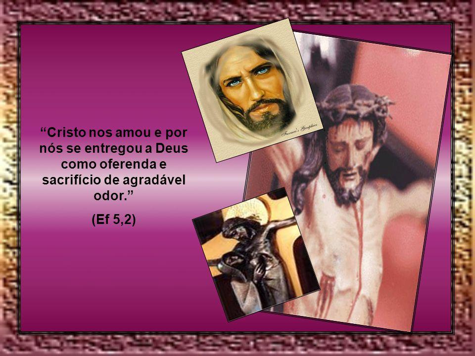 Cristo nos amou e por nós se entregou a Deus como oferenda e sacrifício de agradável odor.