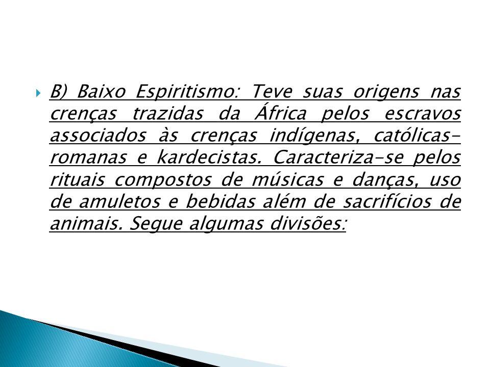 B) Baixo Espiritismo: Teve suas origens nas crenças trazidas da África pelos escravos associados às crenças indígenas, católicas- romanas e kardecistas.