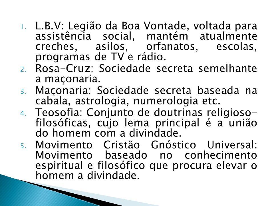 L.B.V: Legião da Boa Vontade, voltada para assistência social, mantém atualmente creches, asilos, orfanatos, escolas, programas de TV e rádio.