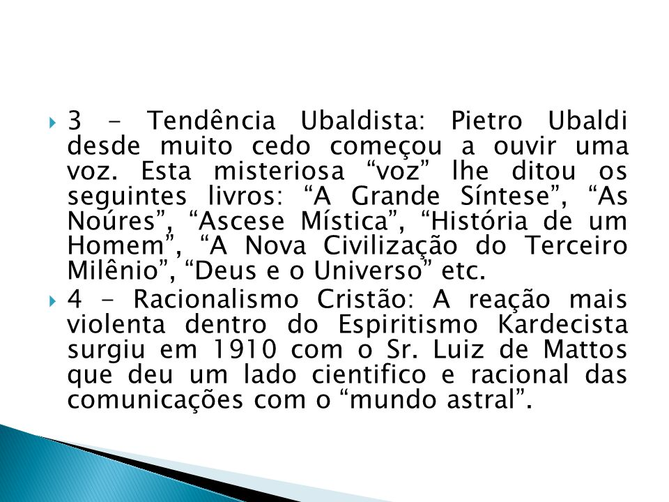 3 - Tendência Ubaldista: Pietro Ubaldi desde muito cedo começou a ouvir uma voz. Esta misteriosa voz lhe ditou os seguintes livros: A Grande Síntese , As Noúres , Ascese Mística , História de um Homem , A Nova Civilização do Terceiro Milênio , Deus e o Universo etc.