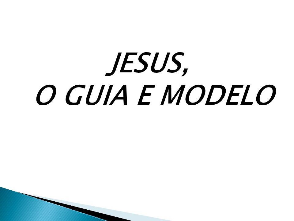 JESUS, O GUIA E MODELO