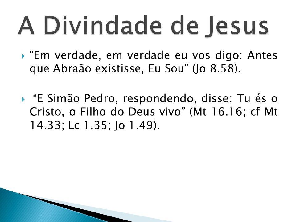 A Divindade de Jesus Em verdade, em verdade eu vos digo: Antes que Abraão existisse, Eu Sou (Jo 8.58).