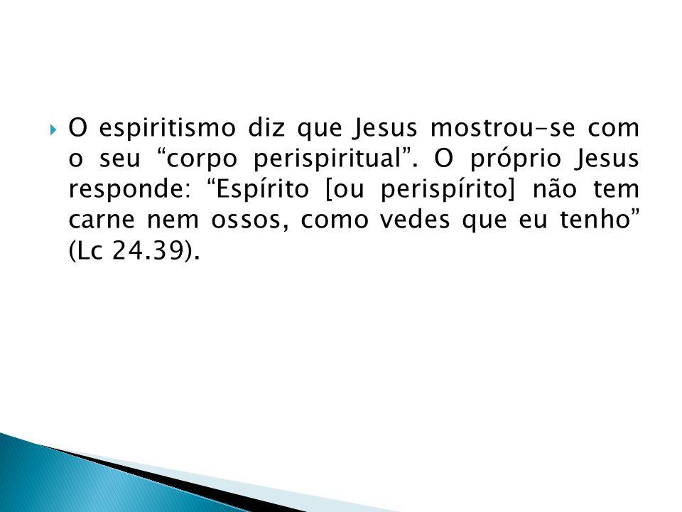 O espiritismo diz que Jesus mostrou-se com o seu corpo perispiritual