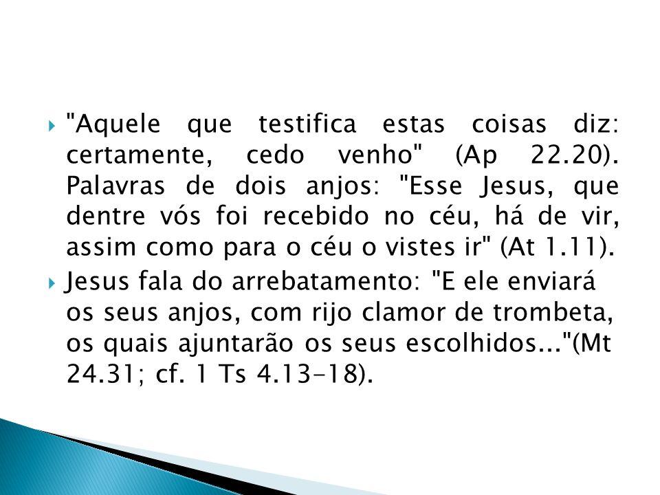 Aquele que testifica estas coisas diz: certamente, cedo venho (Ap 22