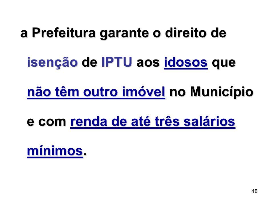a Prefeitura garante o direito de isenção de IPTU aos idosos que não têm outro imóvel no Município e com renda de até três salários mínimos.