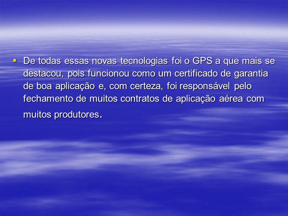 De todas essas novas tecnologias foi o GPS a que mais se destacou, pois funcionou como um certificado de garantia de boa aplicação e, com certeza, foi responsável pelo fechamento de muitos contratos de aplicação aérea com muitos produtores.