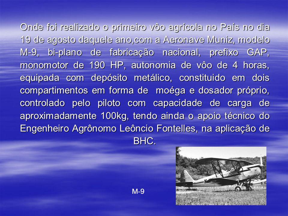 Onde foi realizado o primeiro vôo agrícola no País no dia 19 de agosto daquele ano,com a Aeronave Muniz, modelo M-9, bi-plano de fabricação nacional, prefixo GAP, monomotor de 190 HP, autonomia de vôo de 4 horas, equipada com depósito metálico, constituido em dois compartimentos em forma de moéga e dosador próprio, controlado pelo piloto com capacidade de carga de aproximadamente 100kg, tendo ainda o apoio técnico do Engenheiro Agrônomo Leôncio Fontelles, na aplicação de BHC.
