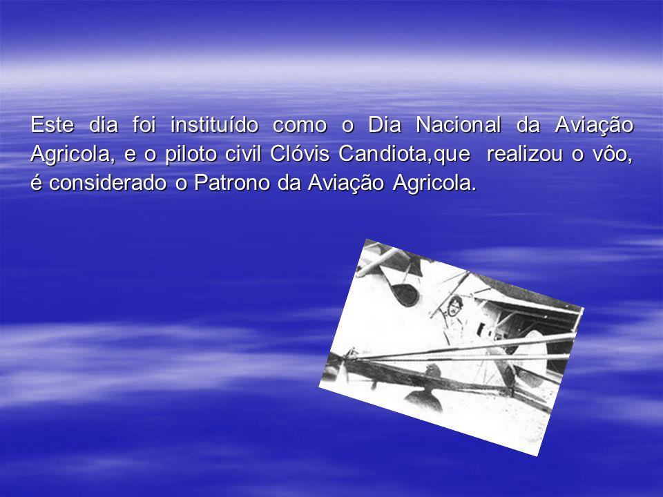 Este dia foi instituído como o Dia Nacional da Aviação Agricola, e o piloto civil Clóvis Candiota,que realizou o vôo, é considerado o Patrono da Aviação Agricola.
