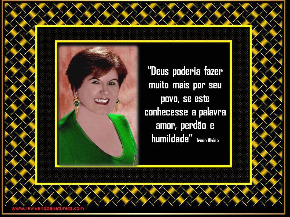 Deus poderia fazer muito mais por seu povo, se este conhecesse a palavra amor, perdão e humildade Irene Alvina