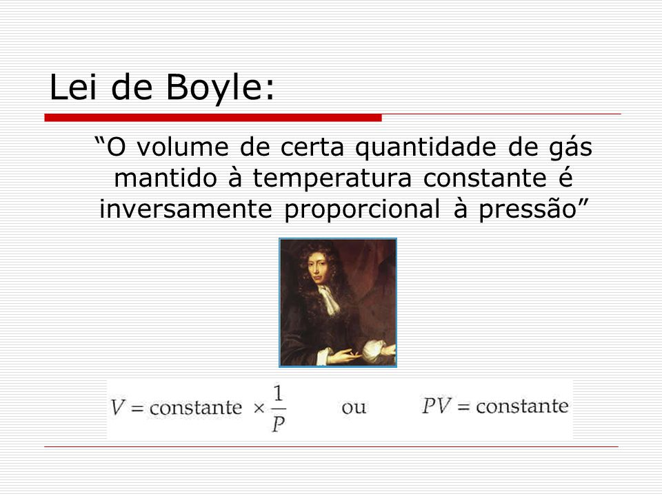 Lei de Boyle: O volume de certa quantidade de gás mantido à temperatura constante é inversamente proporcional à pressão