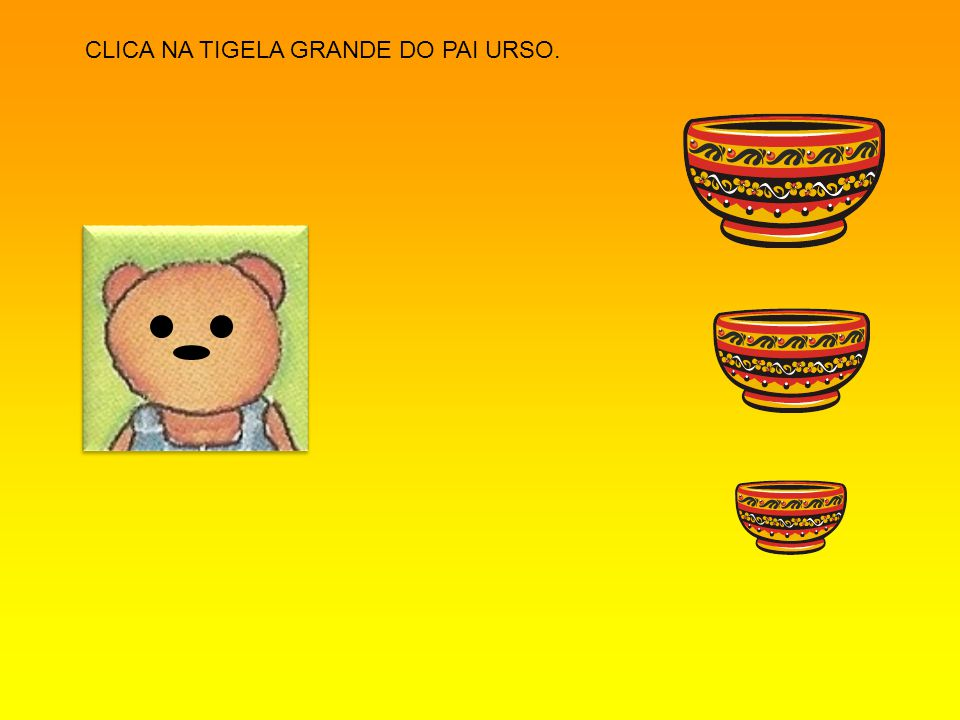 CLICA NA TIGELA GRANDE DO PAI URSO.
