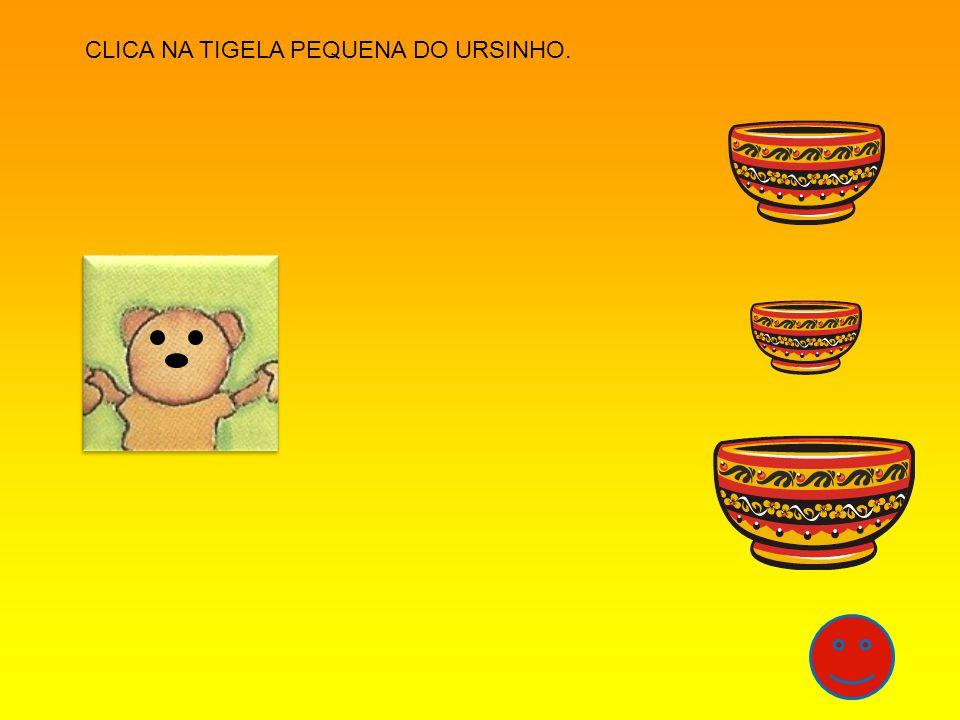 CLICA NA TIGELA PEQUENA DO URSINHO.