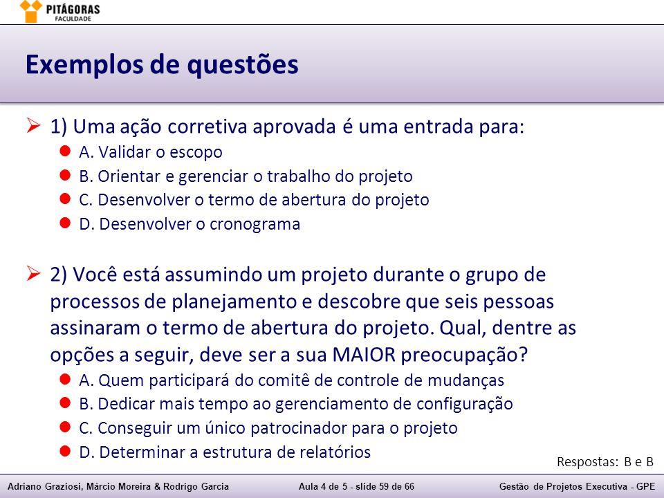 Exemplos de questões 1) Uma ação corretiva aprovada é uma entrada para: A. Validar o escopo. B. Orientar e gerenciar o trabalho do projeto.