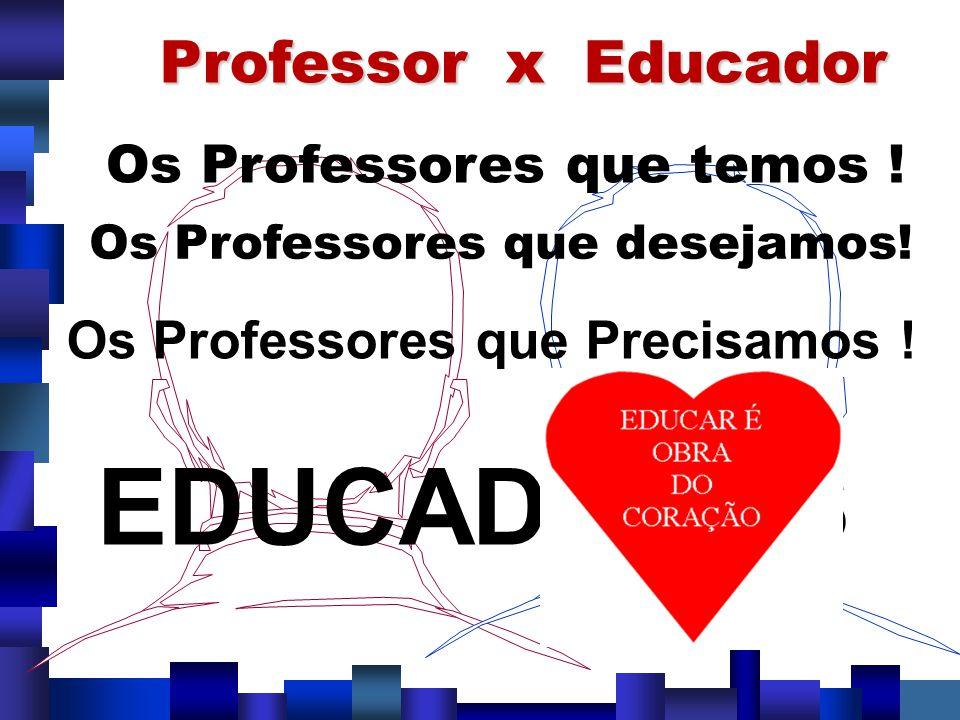 EDUCADORES Professor x Educador Os Professores que temos !
