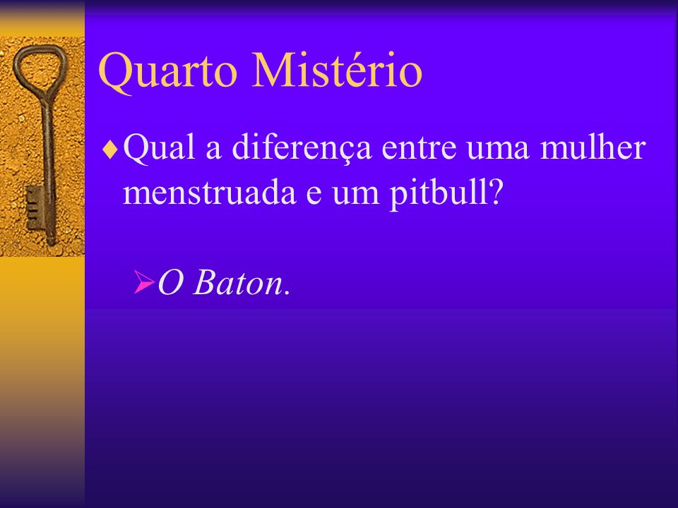Quarto Mistério Qual a diferença entre uma mulher menstruada e um pitbull O Baton.