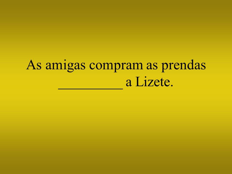 As amigas compram as prendas _________ a Lizete.