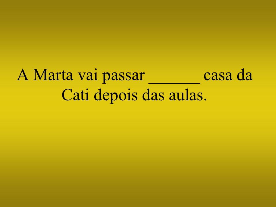 A Marta vai passar ______ casa da Cati depois das aulas.