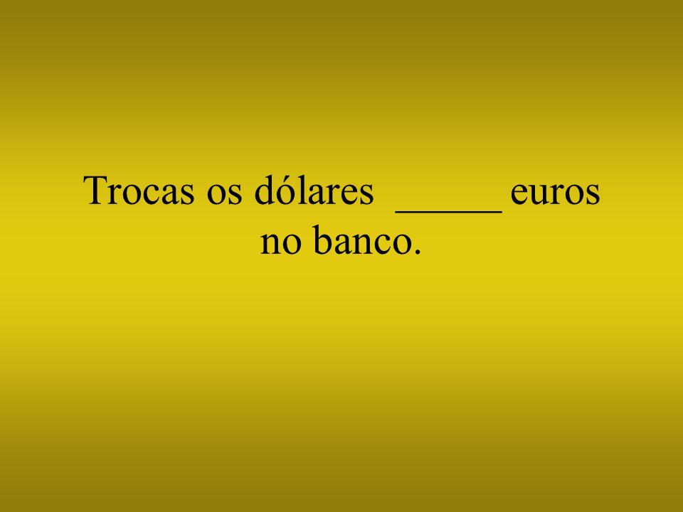 Trocas os dólares _____ euros no banco.