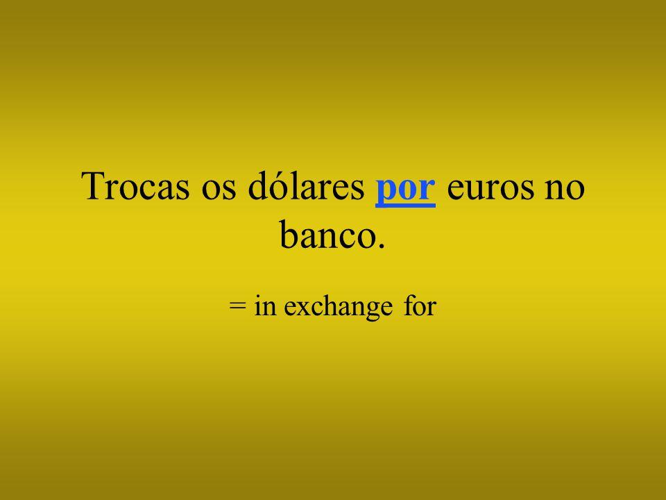 Trocas os dólares por euros no banco.