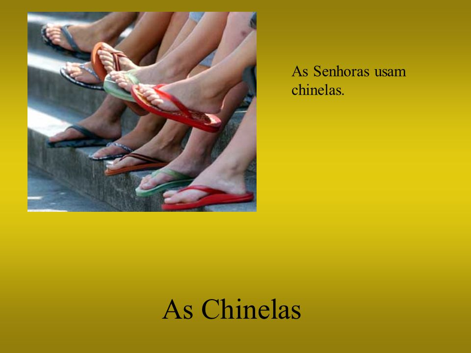 As Senhoras usam chinelas. As Chinelas