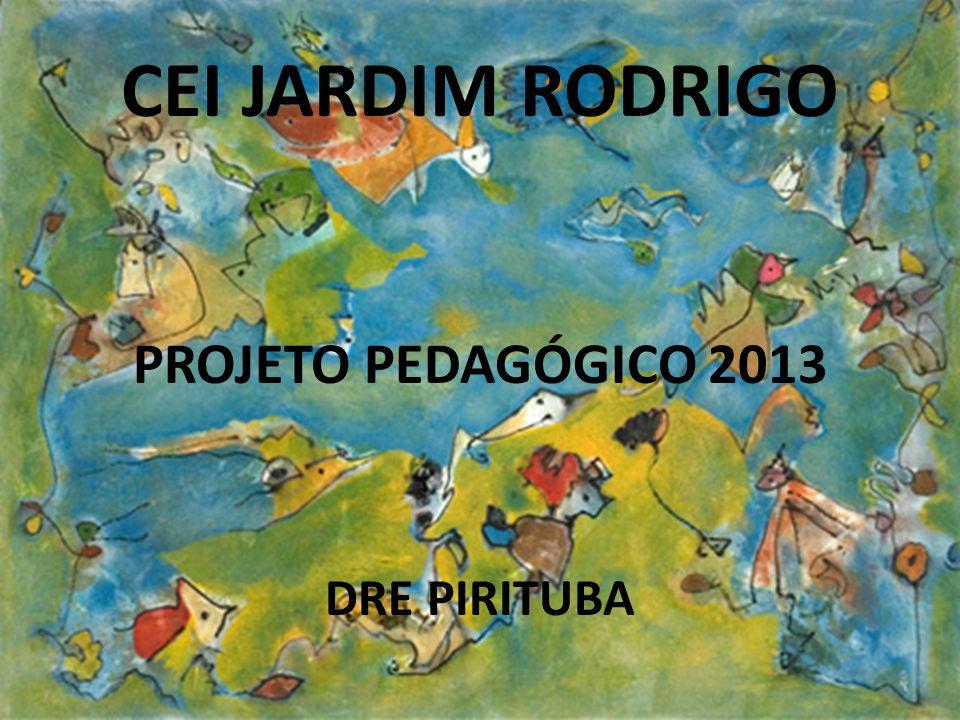CEI JARDIM RODRIGO PROJETO PEDAGÓGICO 2013 DRE PIRITUBA