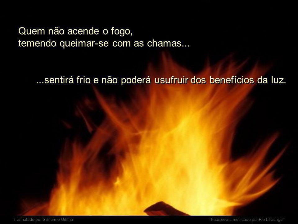 Quem não acende o fogo, temendo queimar-se com as chamas...
