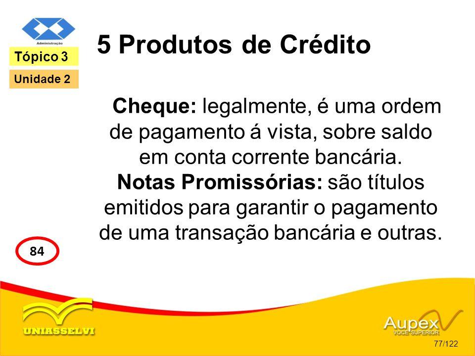 5 Produtos de Crédito Tópico 3. Unidade 2. Cheque: legalmente, é uma ordem de pagamento á vista, sobre saldo em conta corrente bancária.
