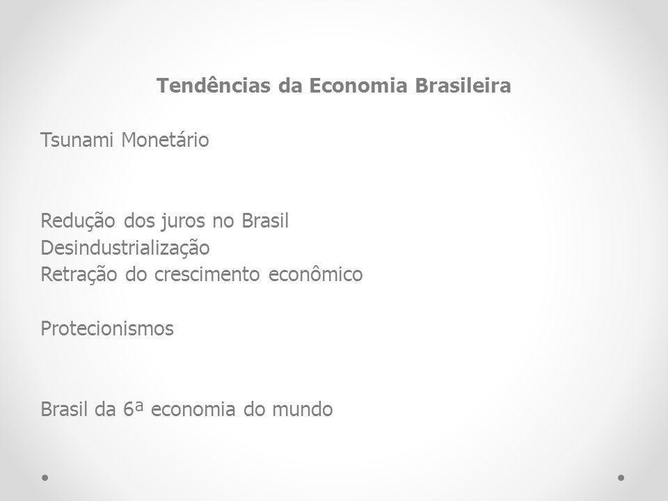 Tendências da Economia Brasileira Tsunami Monetário Redução dos juros no Brasil Desindustrialização Retração do crescimento econômico Protecionismos Brasil da 6ª economia do mundo