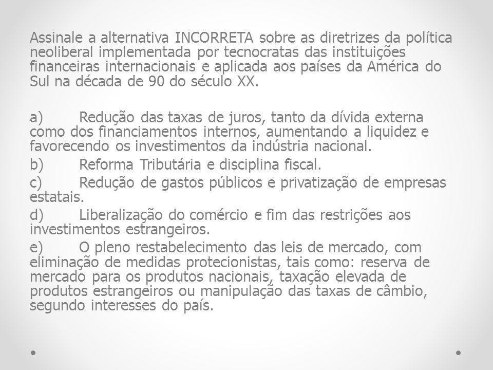 Assinale a alternativa INCORRETA sobre as diretrizes da política neoliberal implementada por tecnocratas das instituições financeiras internacionais e aplicada aos países da América do Sul na década de 90 do século XX.
