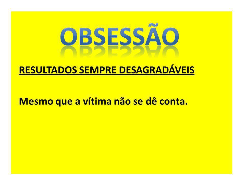 OBSESSÃO RESULTADOS SEMPRE DESAGRADÁVEIS