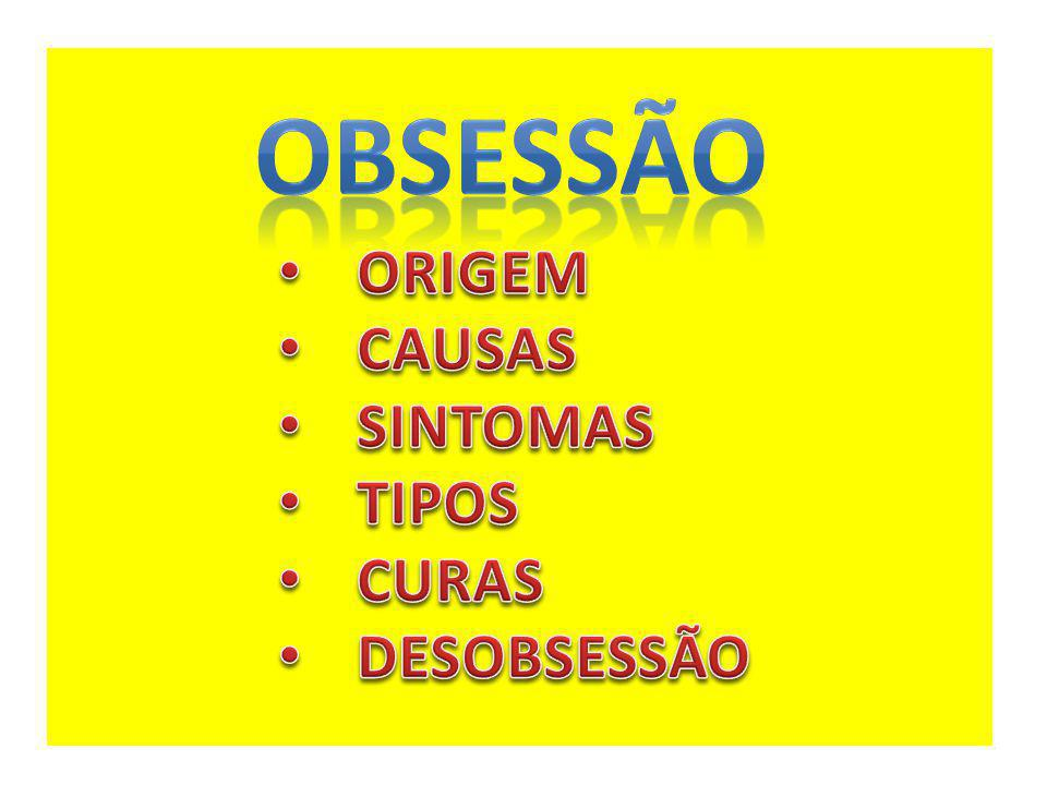 OBSESSÃO ORIGEM CAUSAS SINTOMAS TIPOS CURAS DESOBSESSÃO