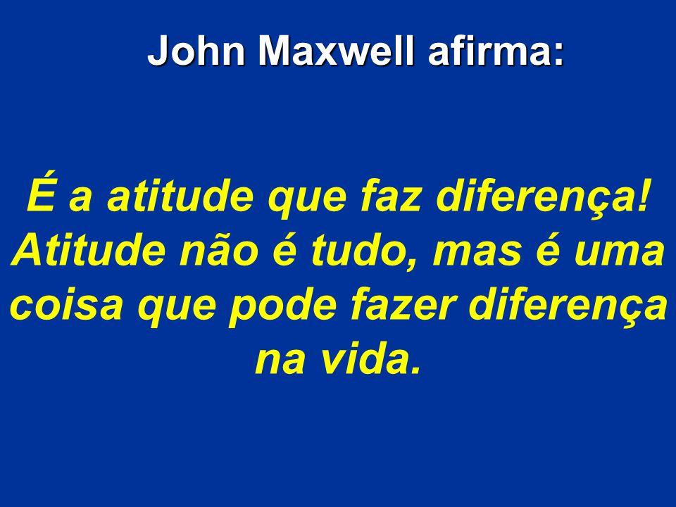 John Maxwell afirma: É a atitude que faz diferença.