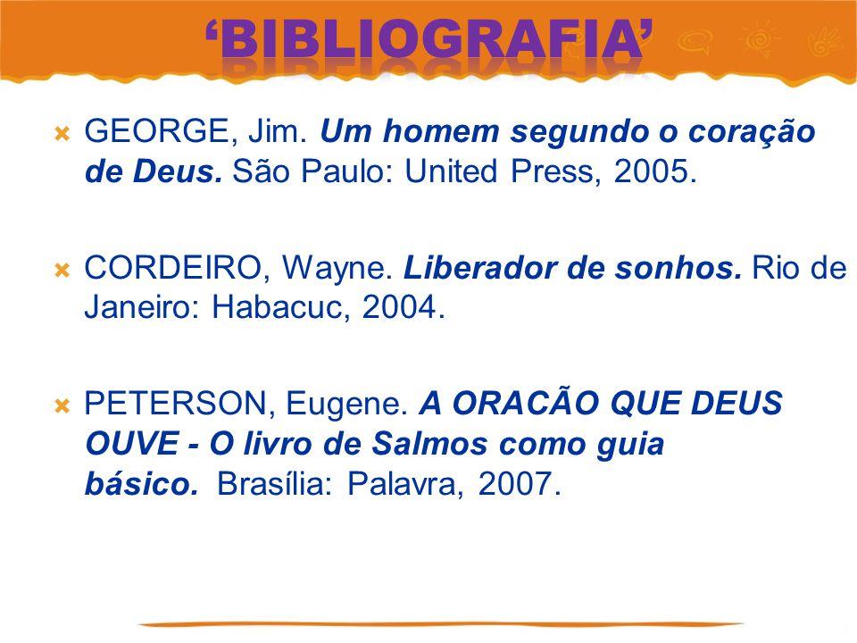 'Bibliografia' GEORGE, Jim. Um homem segundo o coração de Deus. São Paulo: United Press, 2005.