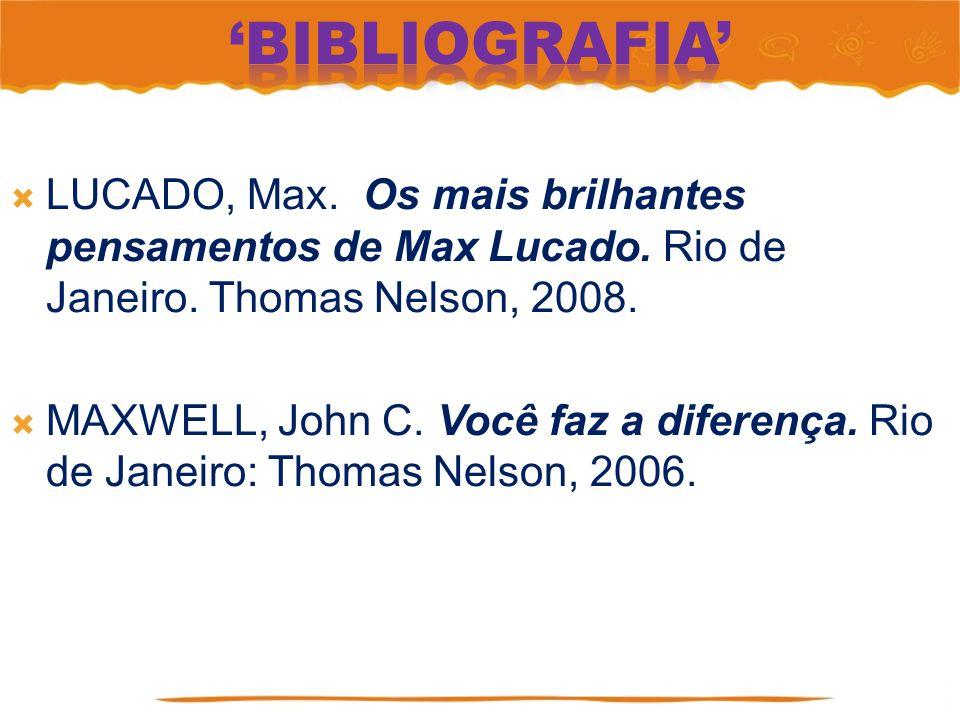 'Bibliografia' LUCADO, Max. Os mais brilhantes pensamentos de Max Lucado. Rio de Janeiro. Thomas Nelson, 2008.