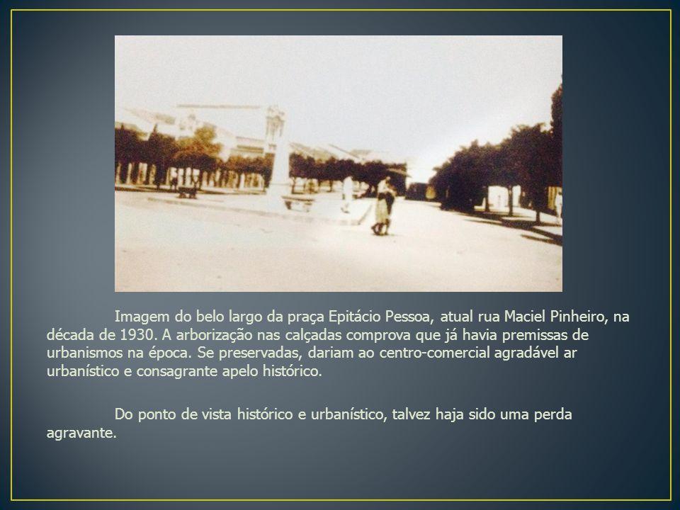 Imagem do belo largo da praça Epitácio Pessoa, atual rua Maciel Pinheiro, na década de 1930.