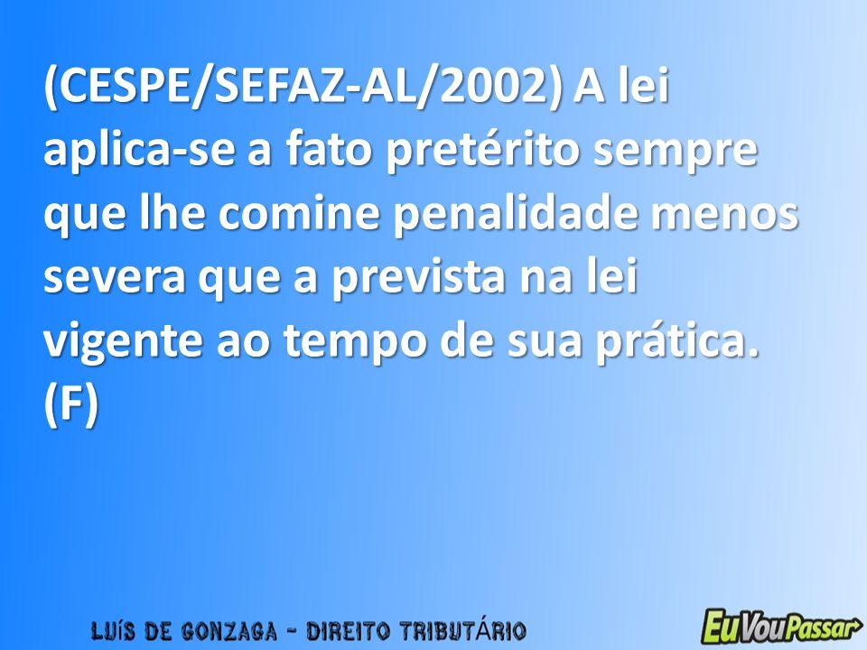 (CESPE/SEFAZ-AL/2002) A lei aplica-se a fato pretérito sempre que lhe comine penalidade menos severa que a prevista na lei vigente ao tempo de sua prática.