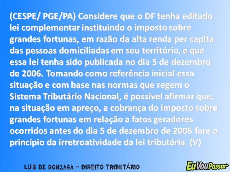 (CESPE/ PGE/PA) Considere que o DF tenha editado lei complementar instituindo o imposto sobre grandes fortunas, em razão da alta renda per capita das pessoas domiciliadas em seu território, e que essa lei tenha sido publicada no dia 5 de dezembro de 2006.