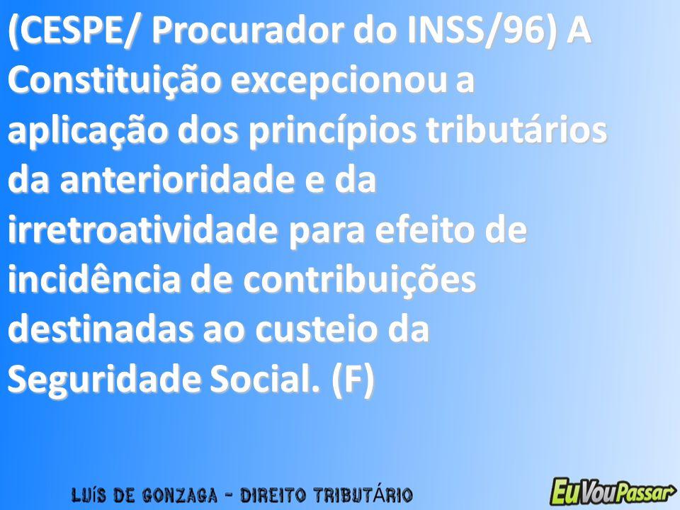 (CESPE/ Procurador do INSS/96) A Constituição excepcionou a aplicação dos princípios tributários da anterioridade e da irretroatividade para efeito de incidência de contribuições destinadas ao custeio da Seguridade Social.