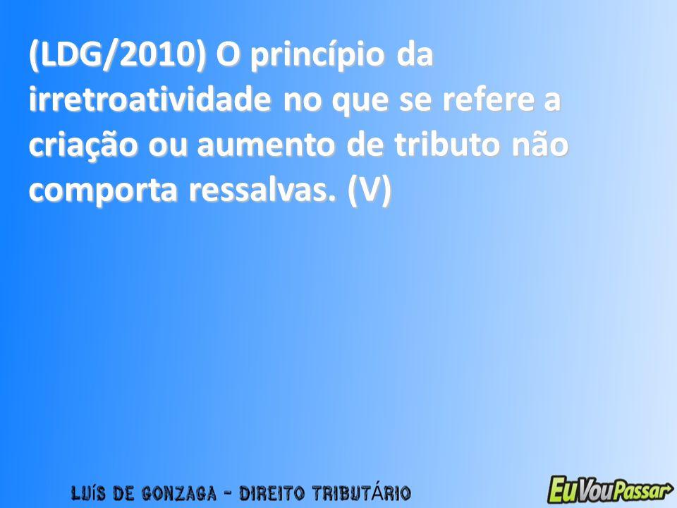 (LDG/2010) O princípio da irretroatividade no que se refere a criação ou aumento de tributo não comporta ressalvas.