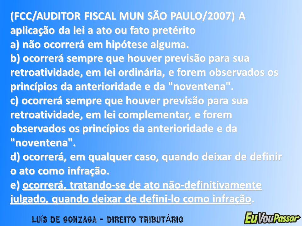 (FCC/AUDITOR FISCAL MUN SÃO PAULO/2007) A aplicação da lei a ato ou fato pretérito