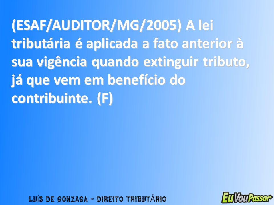 (ESAF/AUDITOR/MG/2005) A lei tributária é aplicada a fato anterior à sua vigência quando extinguir tributo, já que vem em benefício do contribuinte.