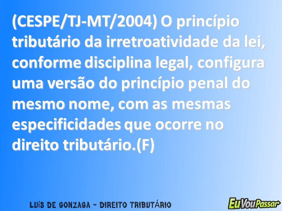 (CESPE/TJ-MT/2004) O princípio tributário da irretroatividade da lei, conforme disciplina legal, configura uma versão do princípio penal do mesmo nome, com as mesmas especificidades que ocorre no direito tributário.(F)