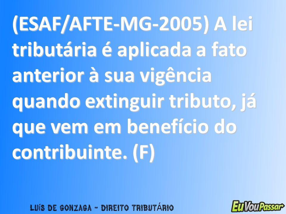 (ESAF/AFTE-MG-2005) A lei tributária é aplicada a fato anterior à sua vigência quando extinguir tributo, já que vem em benefício do contribuinte.