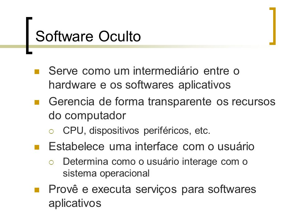 Software Oculto Serve como um intermediário entre o hardware e os softwares aplicativos. Gerencia de forma transparente os recursos do computador.