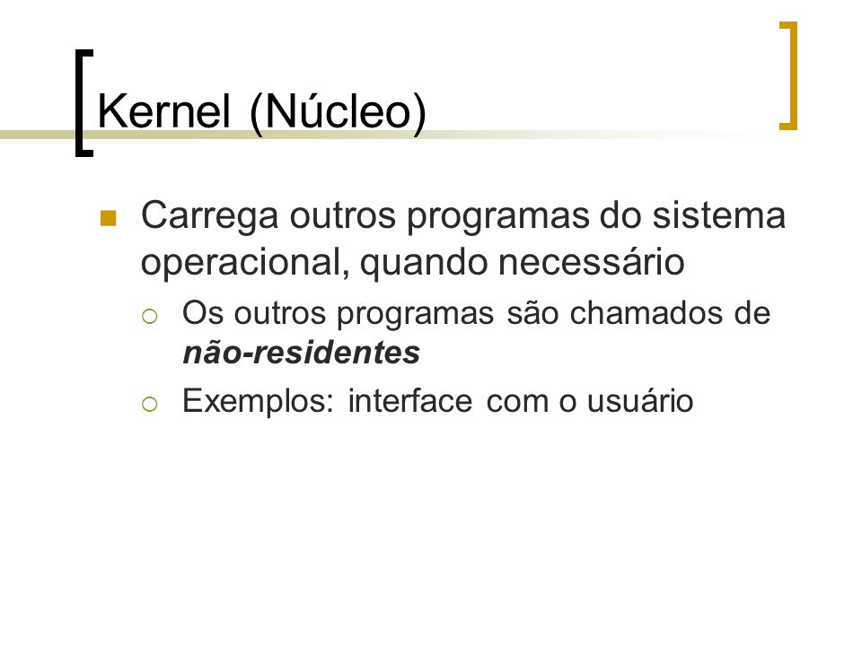 Kernel (Núcleo) Carrega outros programas do sistema operacional, quando necessário. Os outros programas são chamados de não-residentes.