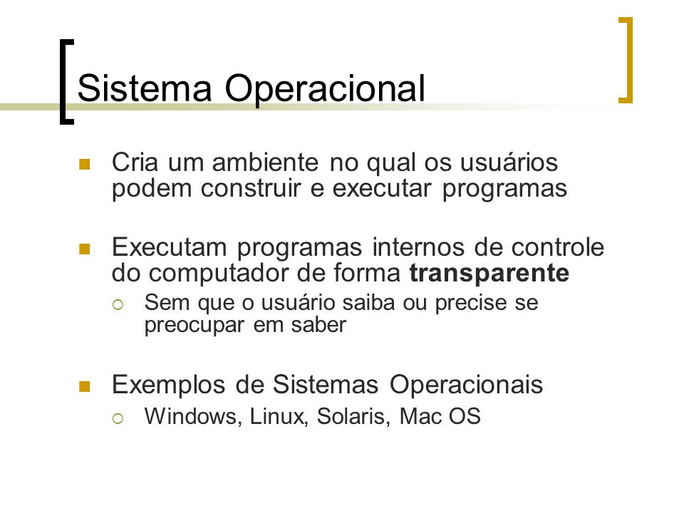 Sistema Operacional Cria um ambiente no qual os usuários podem construir e executar programas.