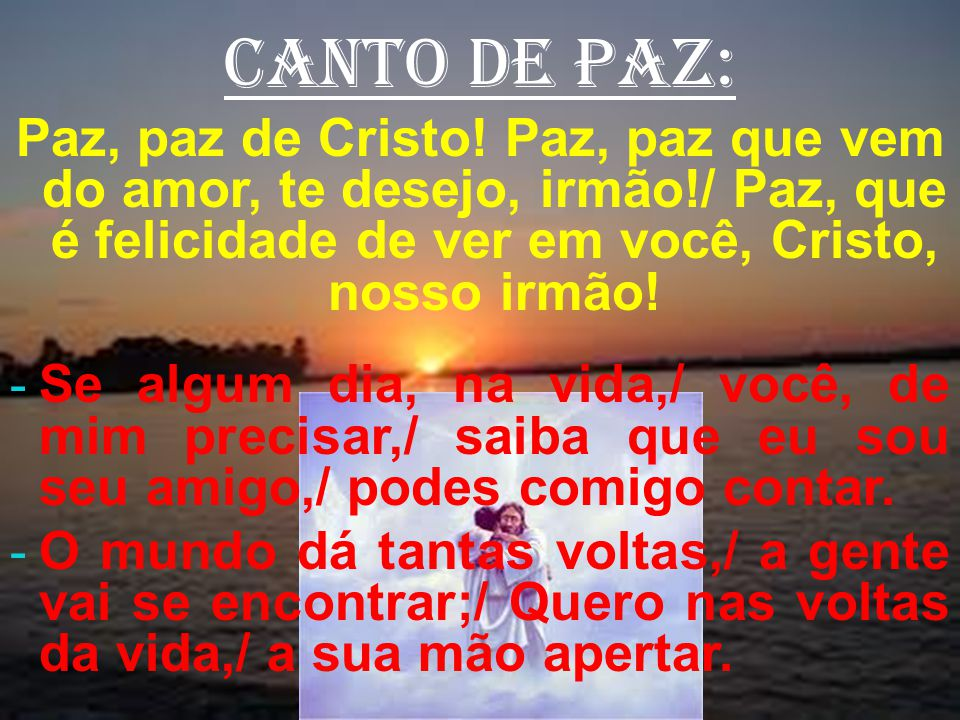 canto de paz: Paz, paz de Cristo! Paz, paz que vem do amor, te desejo, irmão!/ Paz, que é felicidade de ver em você, Cristo, nosso irmão!